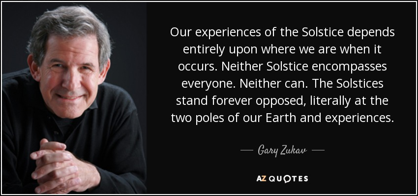 Our experiences of the Solstice depends entirely upon where we are when it occurs. Neither Solstice encompasses everyone. Neither can. The Solstices stand forever opposed, literally at the two poles of our Earth and experiences. - Gary Zukav