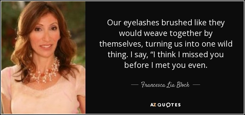 "Our eyelashes brushed like they would weave together by themselves, turning us into one wild thing. I say, ""I think I missed you before I met you even. - Francesca Lia Block"