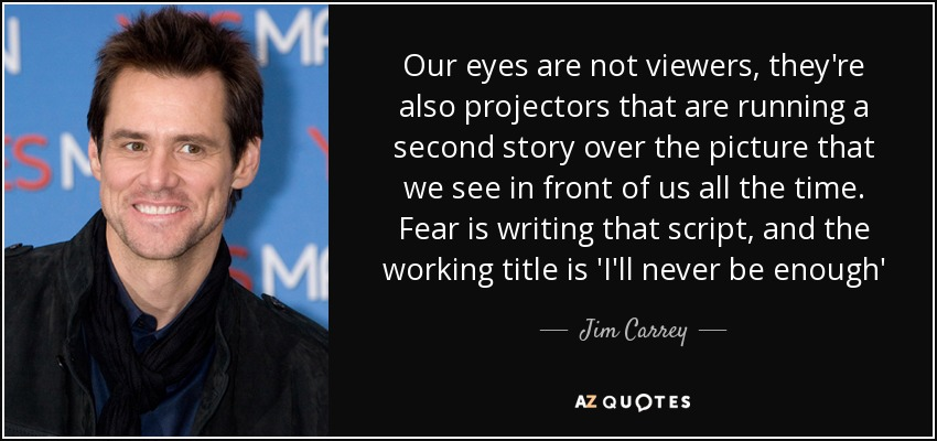 Our eyes are not viewers, they're also projectors that are running a second story over the picture that we see in front of us all the time. Fear is writing that script, and the working title is 'I'll never be enough' - Jim Carrey