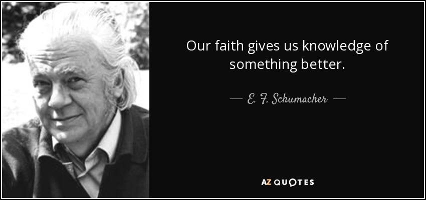 Our faith gives us knowledge of something better. - E. F. Schumacher