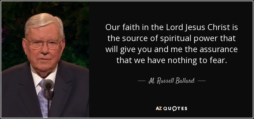 Our faith in the Lord Jesus Christ is the source of spiritual power that will give you and me the assurance that we have nothing to fear. - M. Russell Ballard