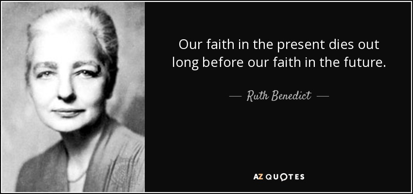 Our faith in the present dies out long before our faith in the future. - Ruth Benedict