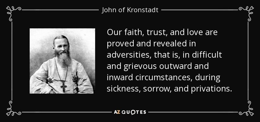 Our faith, trust, and love are proved and revealed in adversities, that is, in difficult and grievous outward and inward circumstances, during sickness, sorrow, and privations. - John of Kronstadt