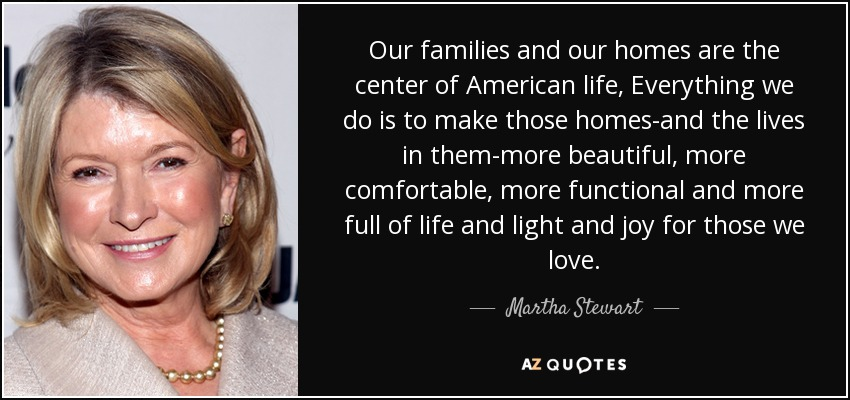 Our families and our homes are the center of American life, Everything we do is to make those homes-and the lives in them-more beautiful, more comfortable, more functional and more full of life and light and joy for those we love. - Martha Stewart