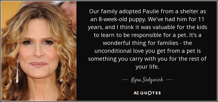 Our family adopted Paulie from a shelter as an 8-week-old puppy. We've had him for 11 years, and I think it was valuable for the kids to learn to be responsible for a pet. It's a wonderful thing for families - the unconditional love you get from a pet is something you carry with you for the rest of your life. - Kyra Sedgwick