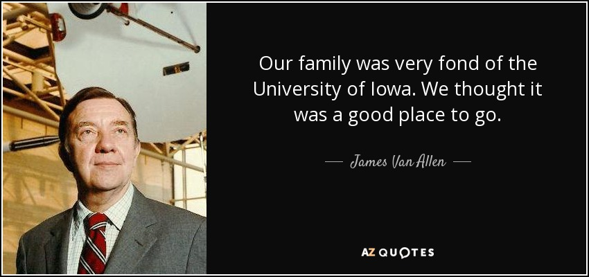 Our family was very fond of the University of Iowa. We thought it was a good place to go. - James Van Allen
