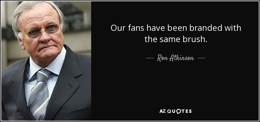 Our fans have been branded with the same brush. - Ron Atkinson