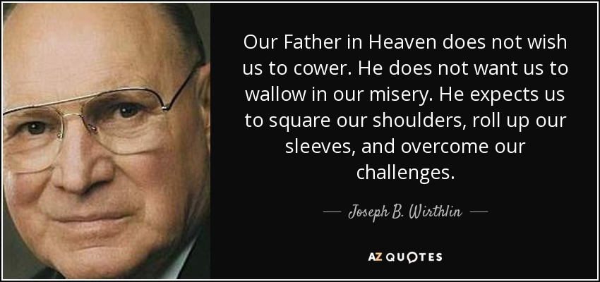 Our Father in Heaven does not wish us to cower. He does not want us to wallow in our misery. He expects us to square our shoulders, roll up our sleeves, and overcome our challenges. - Joseph B. Wirthlin