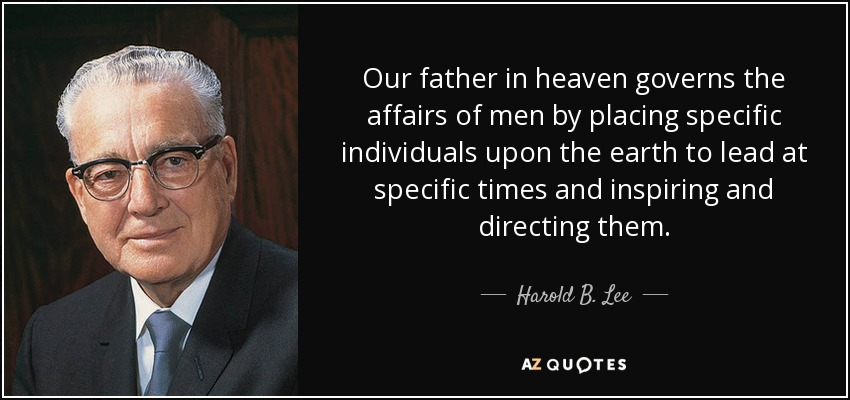 Our father in heaven governs the affairs of men by placing specific individuals upon the earth to lead at specific times and inspiring and directing them. - Harold B. Lee