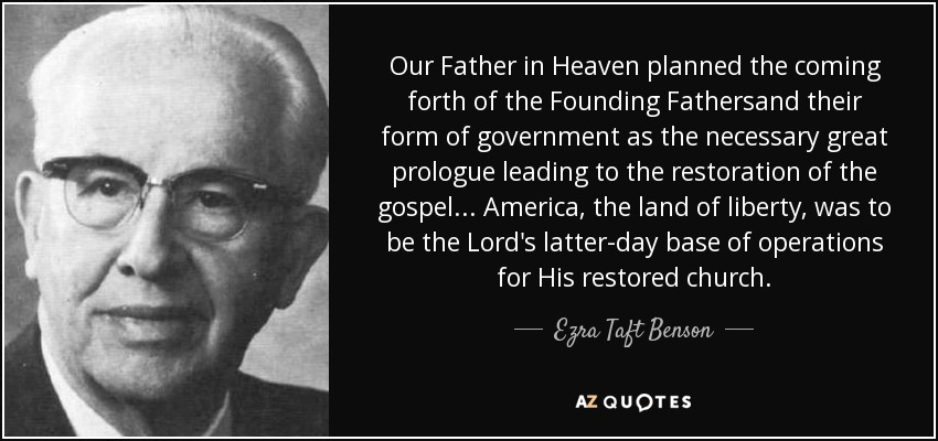 Our Father in Heaven planned the coming forth of the Founding Fathersand their form of government as the necessary great prologue leading to the restoration of the gospel... America, the land of liberty, was to be the Lord's latter-day base of operations for His restored church. - Ezra Taft Benson