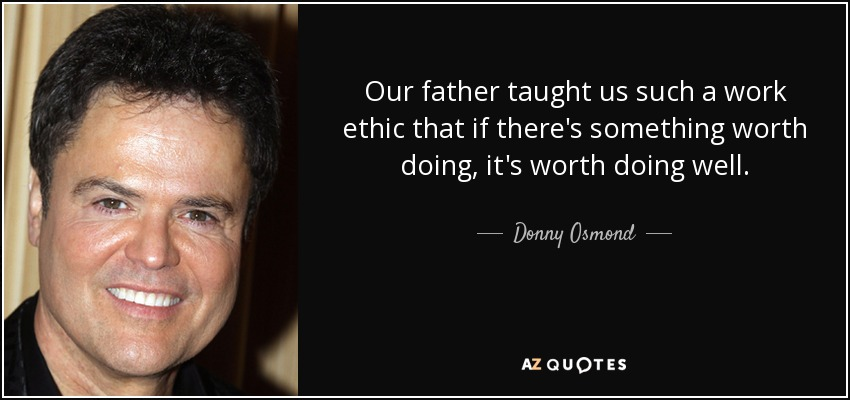 Our father taught us such a work ethic that if there's something worth doing, it's worth doing well. - Donny Osmond