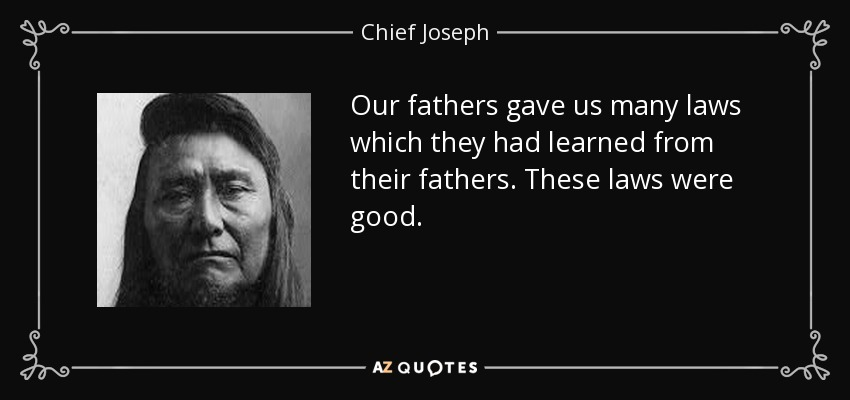 Our fathers gave us many laws which they had learned from their fathers. These laws were good. - Chief Joseph