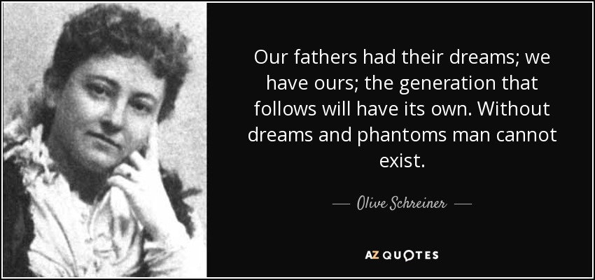 Our fathers had their dreams; we have ours; the generation that follows will have its own. Without dreams and phantoms man cannot exist. - Olive Schreiner