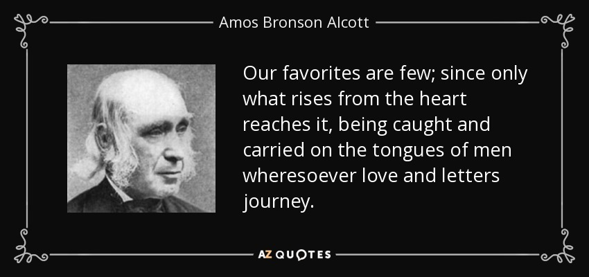 Our favorites are few; since only what rises from the heart reaches it, being caught and carried on the tongues of men wheresoever love and letters journey. - Amos Bronson Alcott