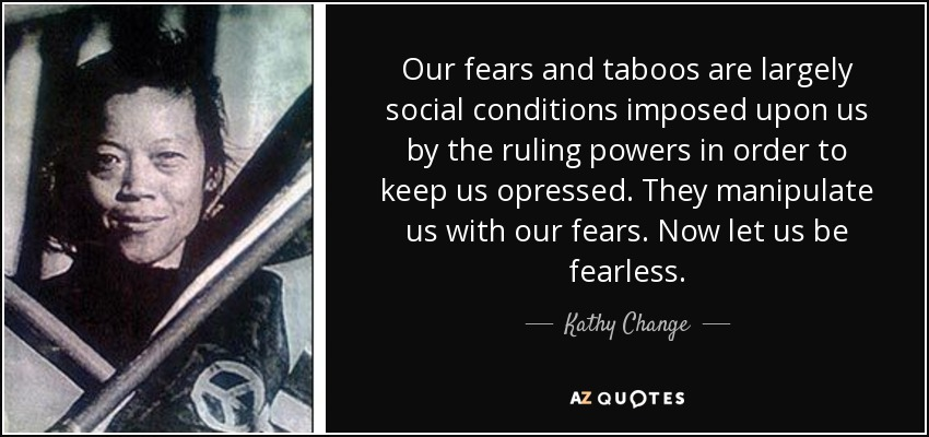 Our fears and taboos are largely social conditions imposed upon us by the ruling powers in order to keep us opressed. They manipulate us with our fears. Now let us be fearless. - Kathy Change