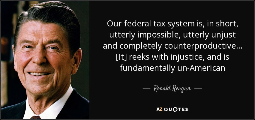 Our federal tax system is, in short, utterly impossible, utterly unjust and completely counterproductive . . . [It] reeks with injustice, and is fundamentally un-American - Ronald Reagan