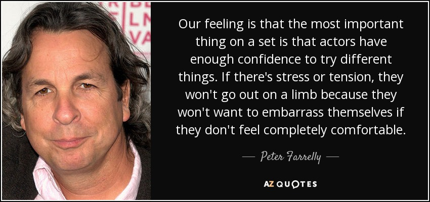 Our feeling is that the most important thing on a set is that actors have enough confidence to try different things. If there's stress or tension, they won't go out on a limb because they won't want to embarrass themselves if they don't feel completely comfortable. - Peter Farrelly