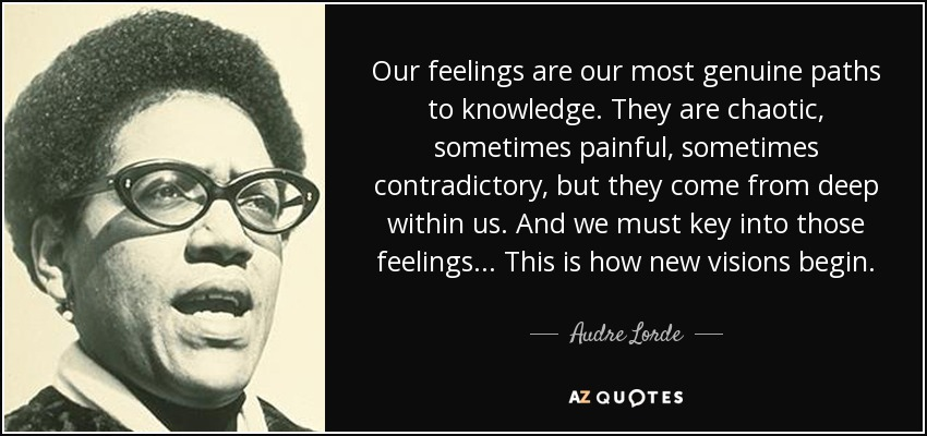 Our feelings are our most genuine paths to knowledge. They are chaotic, sometimes painful, sometimes contradictory, but they come from deep within us. And we must key into those feelings... This is how new visions begin. - Audre Lorde
