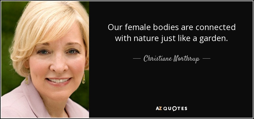 Our female bodies are connected with nature just like a garden. - Christiane Northrup