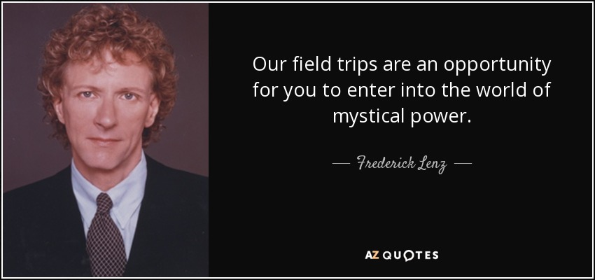 Our field trips are an opportunity for you to enter into the world of mystical power. - Frederick Lenz