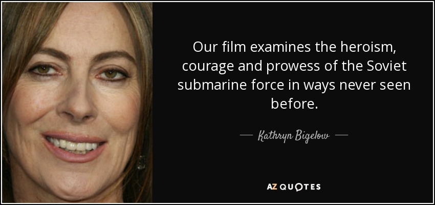 Our film examines the heroism, courage and prowess of the Soviet submarine force in ways never seen before. - Kathryn Bigelow