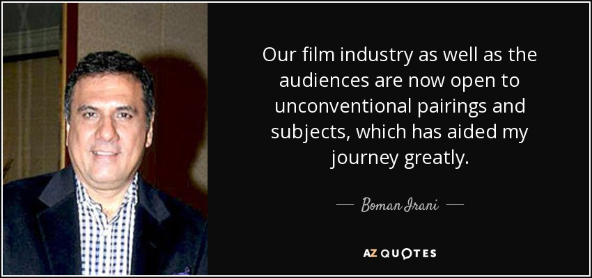 Our film industry as well as the audiences are now open to unconventional pairings and subjects, which has aided my journey greatly. - Boman Irani