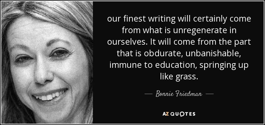 our finest writing will certainly come from what is unregenerate in ourselves. It will come from the part that is obdurate, unbanishable, immune to education, springing up like grass. - Bonnie Friedman