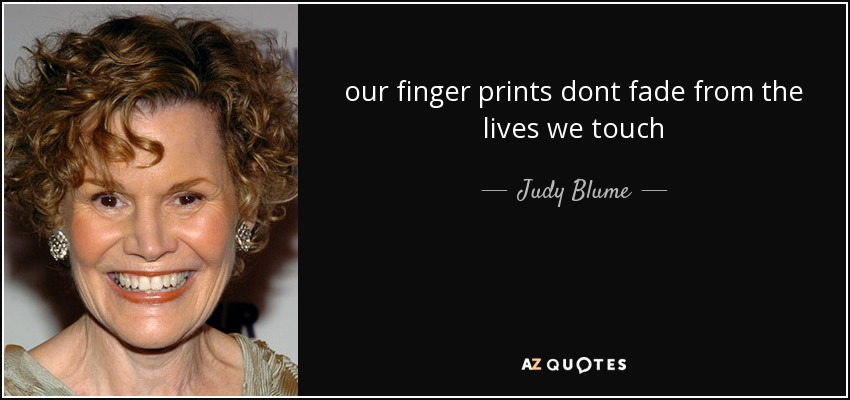 our finger prints dont fade from the lives we touch - Judy Blume