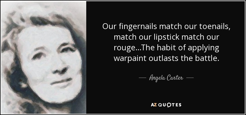 Our fingernails match our toenails, match our lipstick match our rouge...The habit of applying warpaint outlasts the battle. - Angela Carter