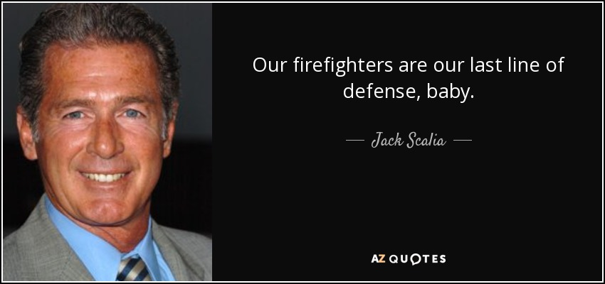 Our firefighters are our last line of defense, baby. - Jack Scalia