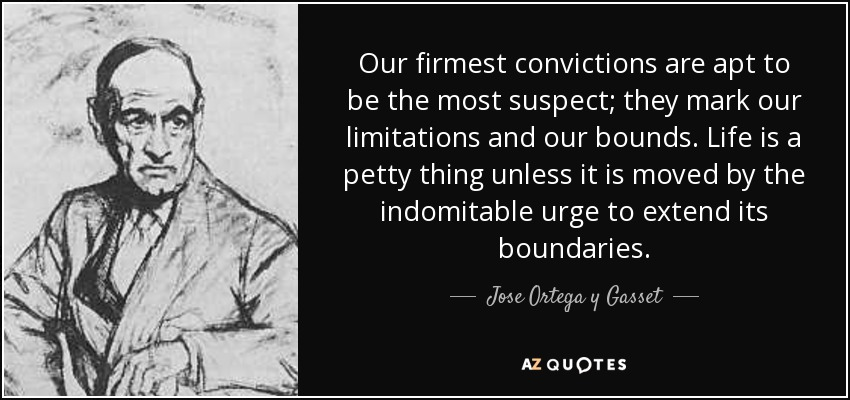 Our firmest convictions are apt to be the most suspect; they mark our limitations and our bounds. Life is a petty thing unless it is moved by the indomitable urge to extend its boundaries. - Jose Ortega y Gasset