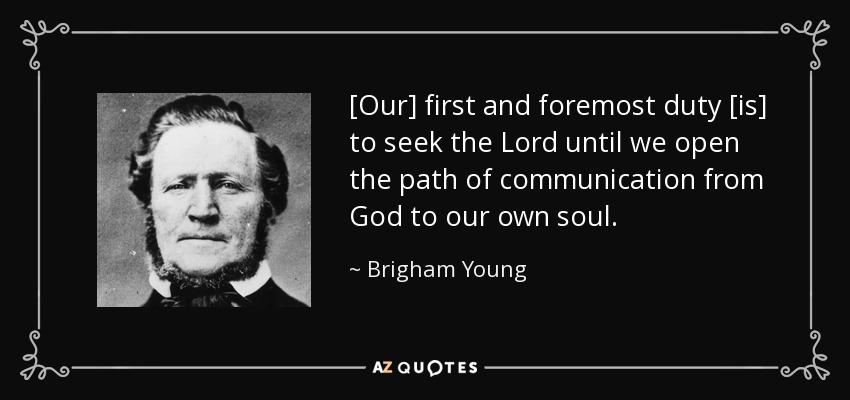 [Our] first and foremost duty [is] to seek the Lord until we open the path of communication from God to our own soul. - Brigham Young