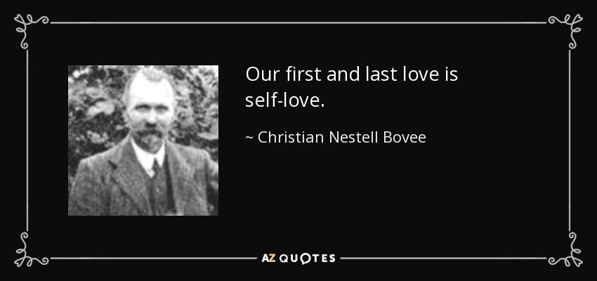 Our first and last love is self-love. - Christian Nestell Bovee