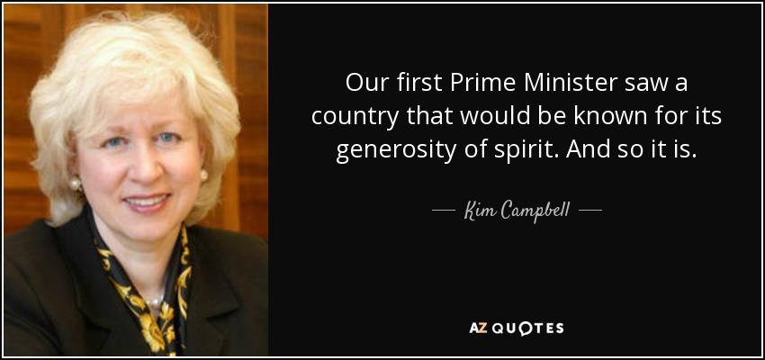 Our first Prime Minister saw a country that would be known for its generosity of spirit. And so it is. - Kim Campbell