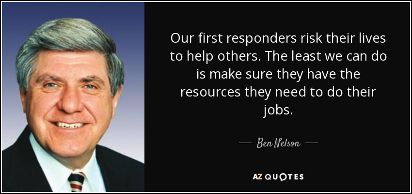 Our first responders risk their lives to help others. The least we can do is make sure they have the resources they need to do their jobs. - Ben Nelson