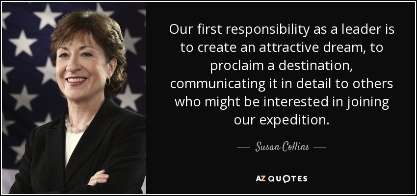 Our first responsibility as a leader is to create an attractive dream, to proclaim a destination, communicating it in detail to others who might be interested in joining our expedition. - Susan Collins