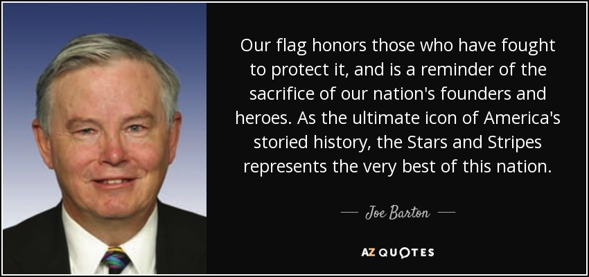 Our flag honors those who have fought to protect it, and is a reminder of the sacrifice of our nation's founders and heroes. As the ultimate icon of America's storied history, the Stars and Stripes represents the very best of this nation. - Joe Barton