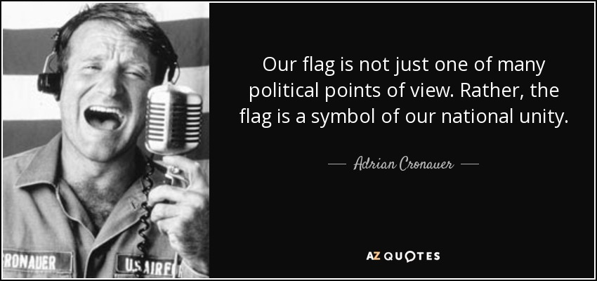 Our flag is not just one of many political points of view. Rather, the flag is a symbol of our national unity. - Adrian Cronauer