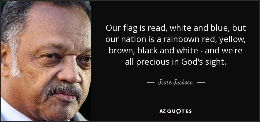 Our flag is read, white and blue, but our nation is a rainbown-red, yellow, brown, black and white - and we're all precious in God's sight. - Jesse Jackson