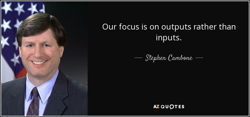 Our focus is on outputs rather than inputs. - Stephen Cambone