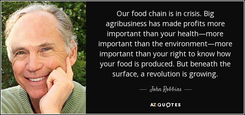 Our food chain is in crisis. Big agribusiness has made profits more important than your health—more important than the environment—more important than your right to know how your food is produced. But beneath the surface, a revolution is growing. - John Robbins