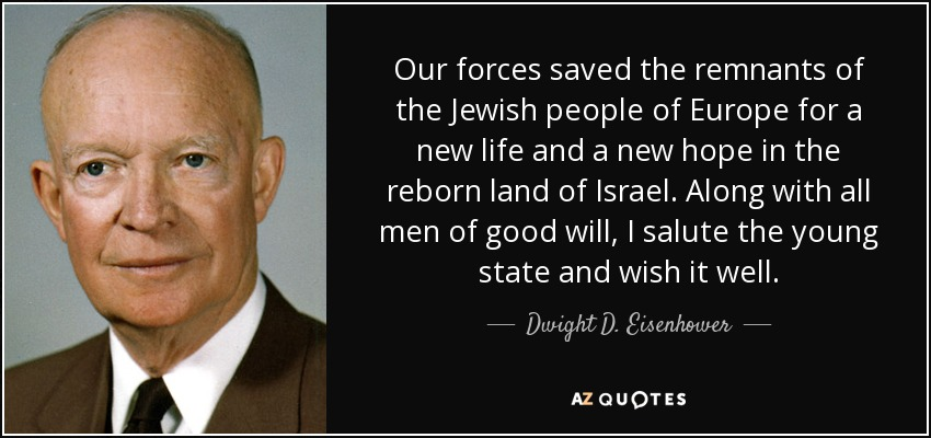 Our forces saved the remnants of the Jewish people of Europe for a new life and a new hope in the reborn land of Israel. Along with all men of good will, I salute the young state and wish it well. - Dwight D. Eisenhower
