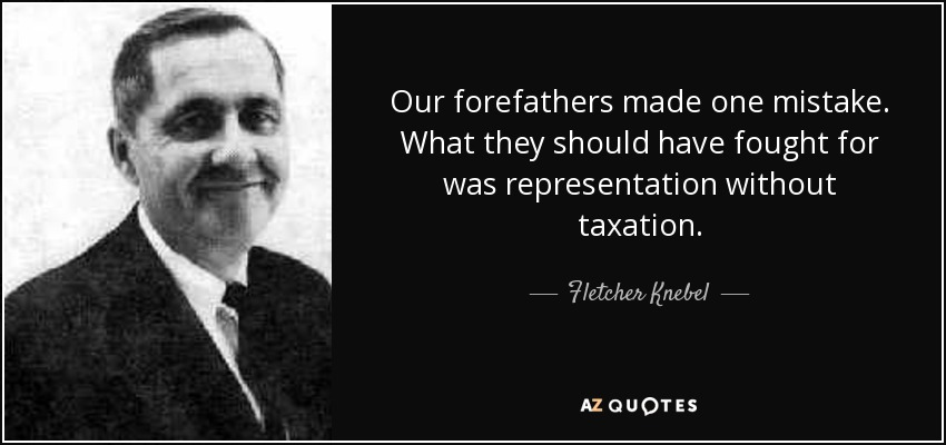 Our forefathers made one mistake. What they should have fought for was representation without taxation. - Fletcher Knebel