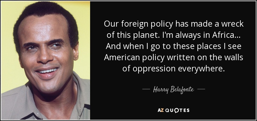 Our foreign policy has made a wreck of this planet. I'm always in Africa... And when I go to these places I see American policy written on the walls of oppression everywhere. - Harry Belafonte