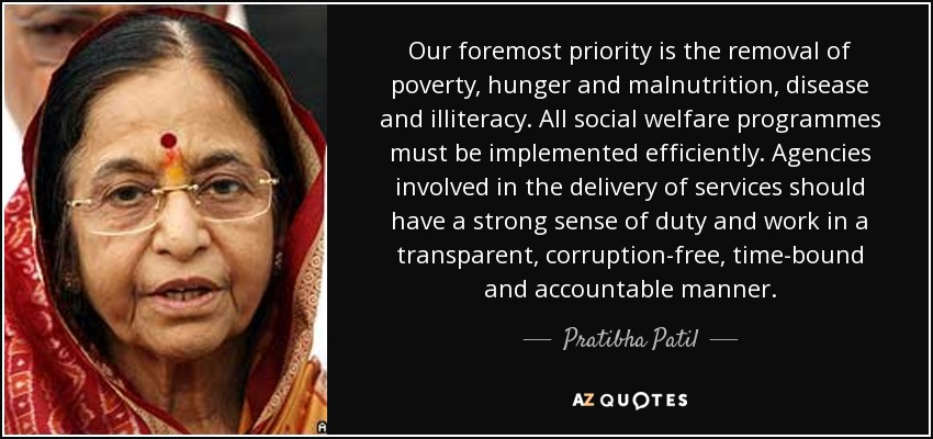 Our foremost priority is the removal of poverty, hunger and malnutrition, disease and illiteracy. All social welfare programmes must be implemented efficiently. Agencies involved in the delivery of services should have a strong sense of duty and work in a transparent, corruption-free, time-bound and accountable manner. - Pratibha Patil