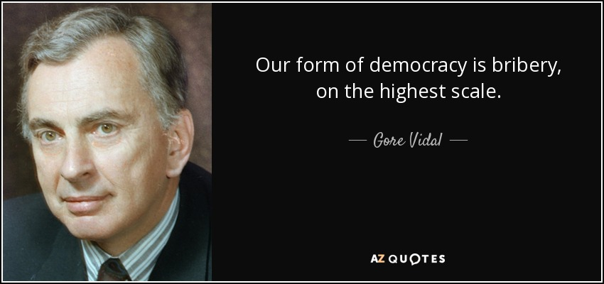 Our form of democracy is bribery, on the highest scale. - Gore Vidal