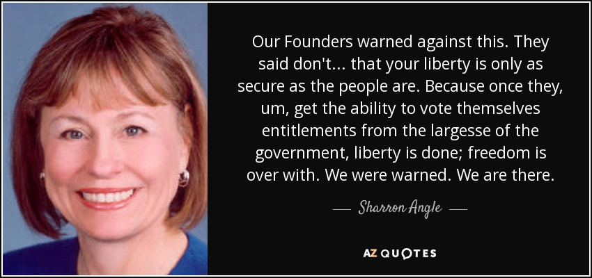 Our Founders warned against this. They said don't... that your liberty is only as secure as the people are. Because once they, um, get the ability to vote themselves entitlements from the largesse of the government, liberty is done; freedom is over with. We were warned. We are there. - Sharron Angle