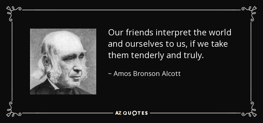 Our friends interpret the world and ourselves to us, if we take them tenderly and truly. - Amos Bronson Alcott