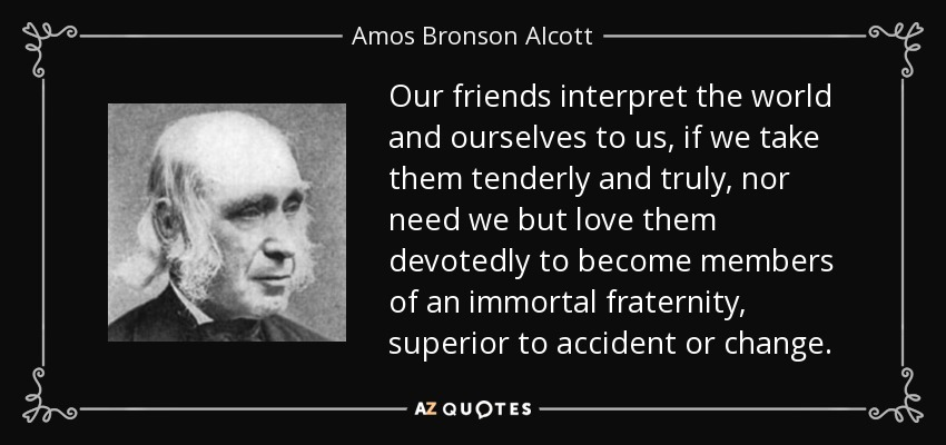 Our friends interpret the world and ourselves to us, if we take them tenderly and truly, nor need we but love them devotedly to become members of an immortal fraternity, superior to accident or change. - Amos Bronson Alcott