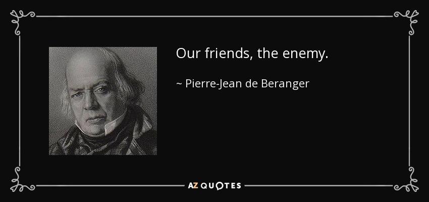 Our friends, the enemy. - Pierre-Jean de Beranger